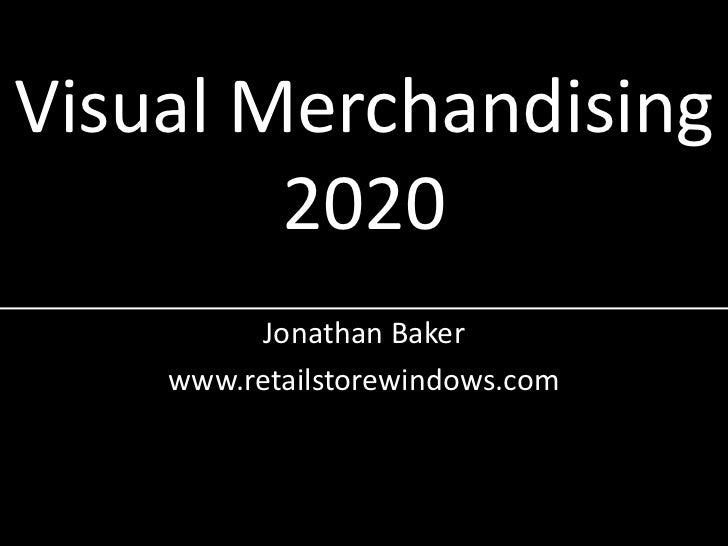 Visual Merchandising2020<br />Jonathan Baker<br />www.retailstorewindows.com<br />