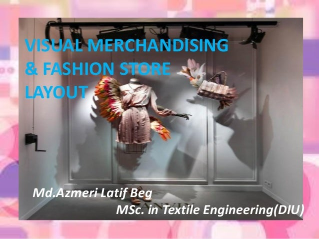 Md.Azmeri Latif Beg MSc. in Textile Engineering(DIU) VISUAL MERCHANDISING & FASHION STORE LAYOUT