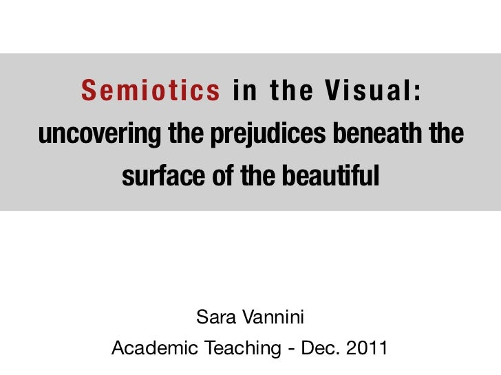 Semiotics in the Visual:uncovering the prejudices beneath the      surface of the beautiful              Sara Vannini     ...