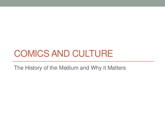 COMICS AND CULTUREThe History of the Medium and Why it Matters