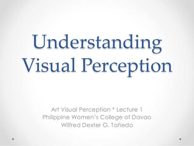 Understanding Visual Perception Art Visual Perception * Lecture 1 Philippine Women's College of Davao Wilfred Dexter G. Ta...