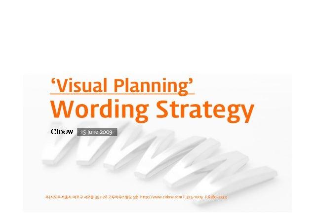 주|시도우 서울시 마포구 서교동 352-28 고두하우스빌딩 5층 http://www.cidow.com T.325-1009 F.6280-2234 15 June 2009 'Visual Planning' Wording Str...