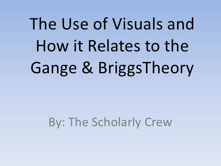 The Use of Visuals and How it Relates to theGange & BriggsTheory  By: The Scholarly Crew