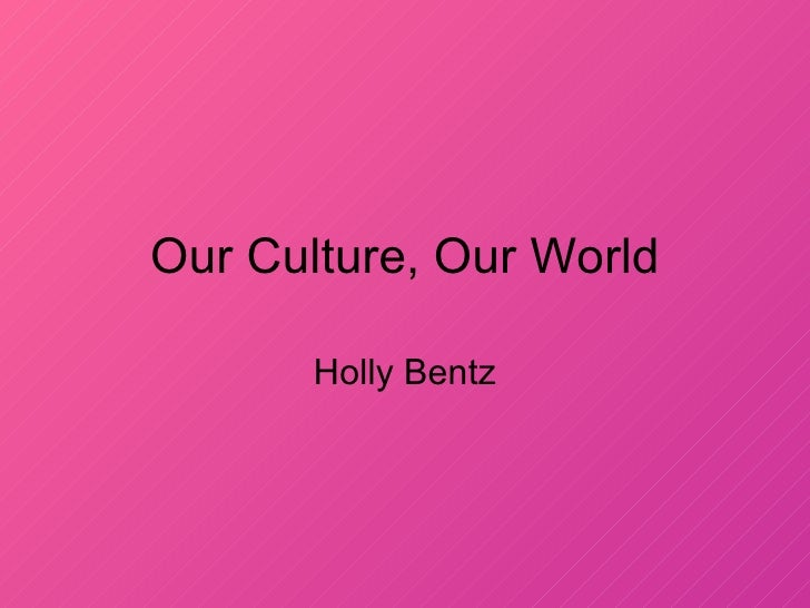 Our Culture, Our World Holly Bentz