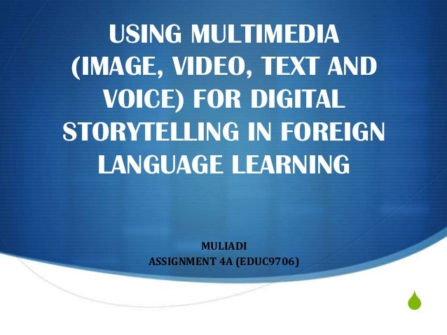 USING MULTIMEDIA (IMAGE, VIDEO, TEXT AND VOICE) FOR DIGITAL STORYTELLING IN FOREIGN LANGUAGE LEARNING MULIADI ASSIGNMENT 4...