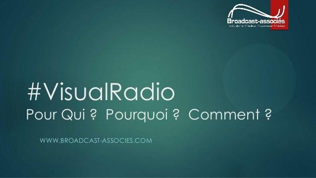 #VisualRadio  Pour Qui ? Pourquoi ? Comment ?  WWW.BROADCAST-ASSOCIES.COM