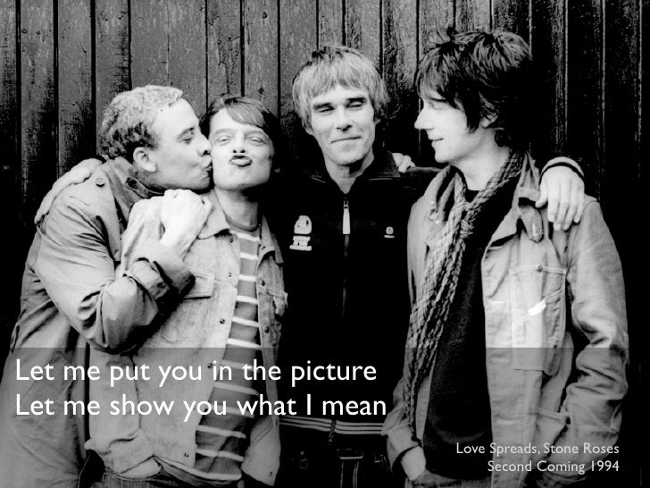 Let me put you in the pictureLet me show you what I mean                                Love Spreads, Stone Roses         ...