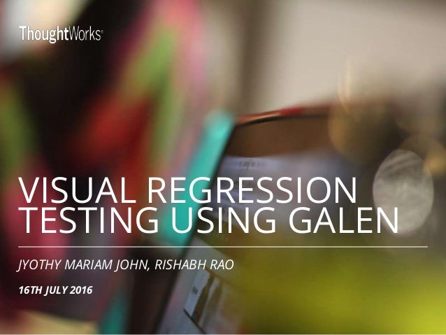 VISUAL REGRESSION TESTING USING GALEN JYOTHY MARIAM JOHN, RISHABH RAO 16TH JULY 2016