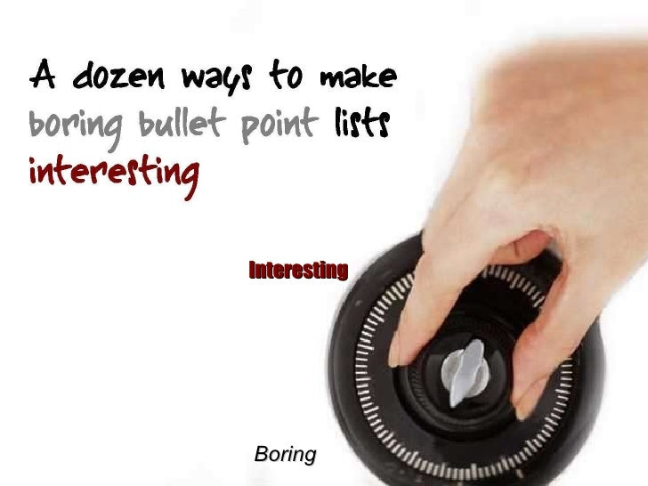 A dozen ways to make boring bullet point lists interesting Boring Interesting