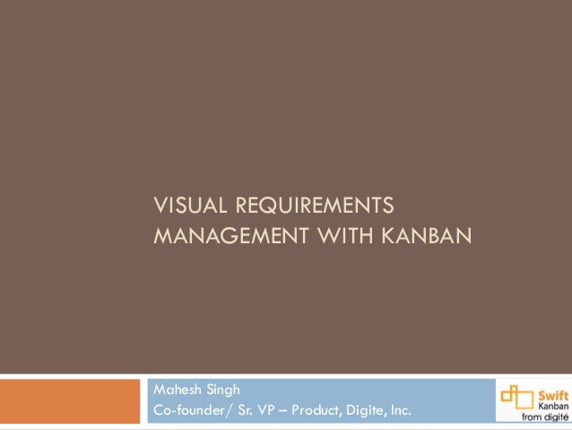 VISUAL REQUIREMENTSMANAGEMENT WITH KANBANMahesh SinghCo-founder/ Sr. VP – Product, Digite, Inc.