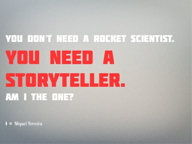 You dont need a rocket scientist.You need astoryteller.Am I the one?I = M   F rr r