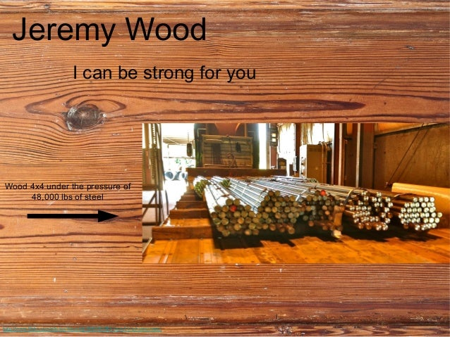 Jeremy Wood                               I can be strong for youWood 4x4 under the pressure of     48,000 lbs of steelhtt...