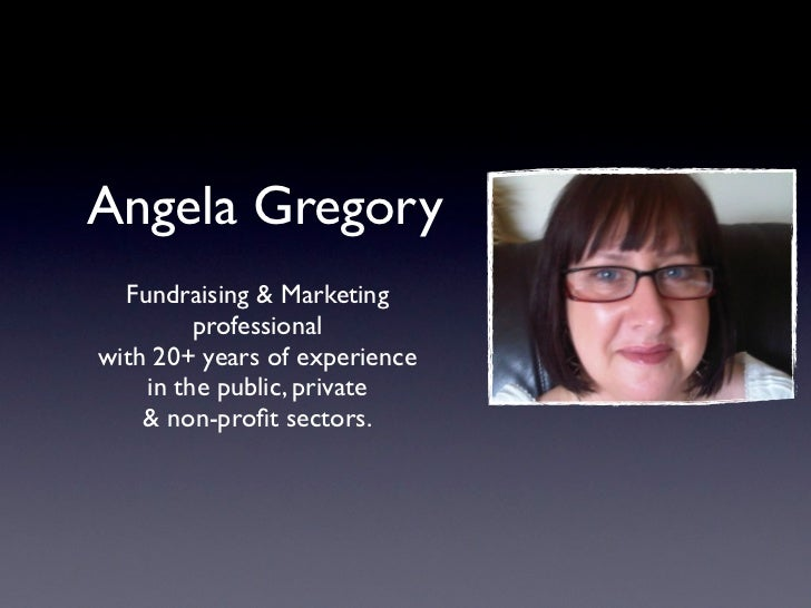 Angela Gregory  Fundraising & Marketing         professionalwith 20+ years of experience    in the public, private    & no...