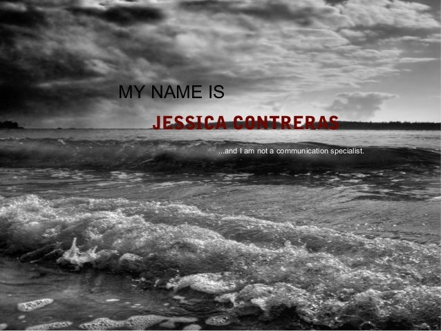 MY NAME IS   JESSICA CONTRERAS         ...and I am not a communication specialist.