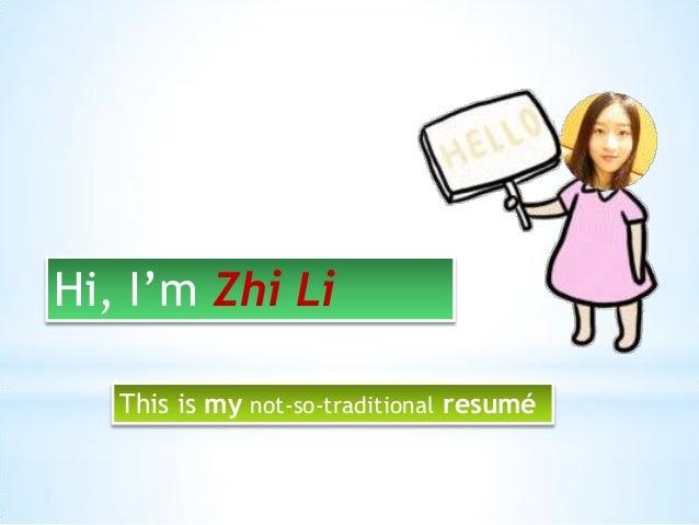 Hi, I'm Zhi Li This is my not-so-traditional resumé