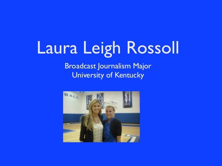 Laura Leigh Rossoll   Broadcast Journalism Major     University of Kentucky