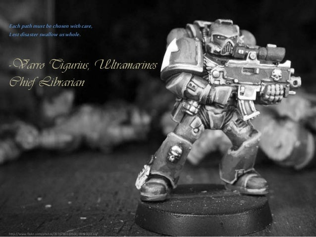 Each path must be chosen with care, Lest disaster swallow us whole.  -Varro Tigurius, Ultramarines Chief Librarian  http:/...