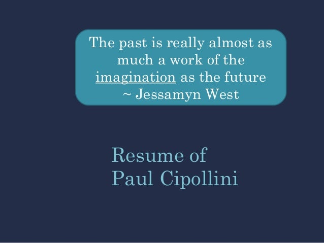 The past is really almost as much a work of the imagination as the future ~ Jessamyn West Resume of Paul Cipollini