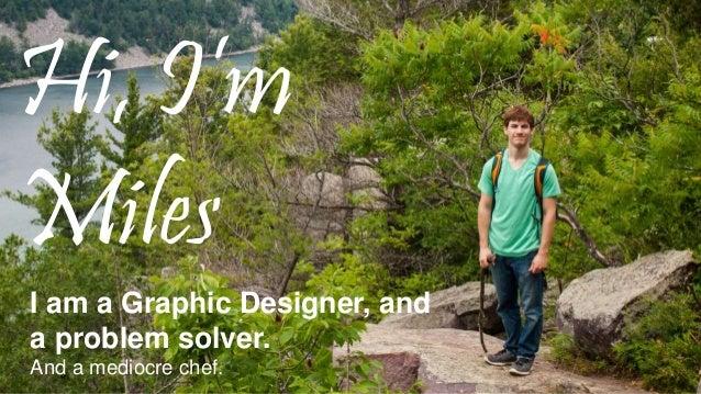 Hi, I'm Miles I am a Graphic Designer, and a problem solver. And a mediocre chef.