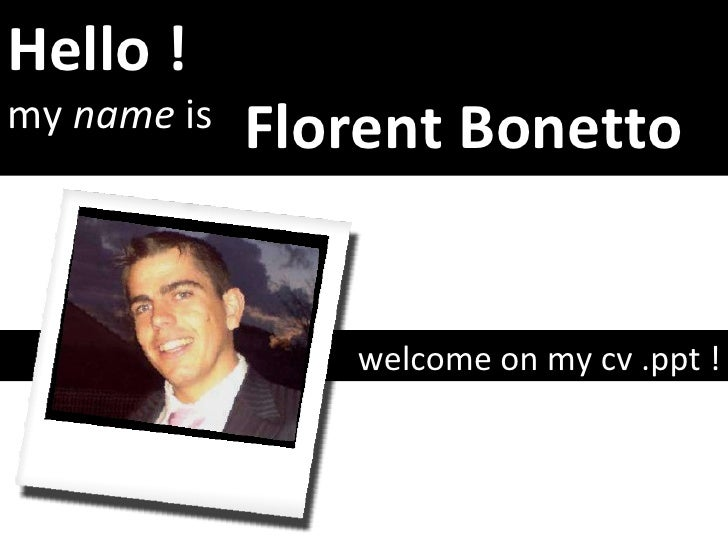 Hello ! my  name  is welcome on my cv .ppt ! Florent Bonetto