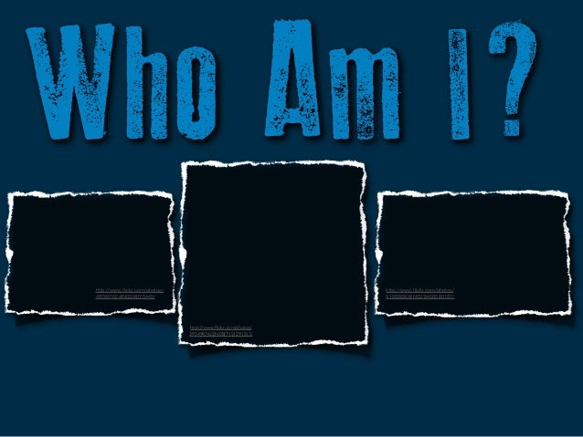 Who Am I? http://www.flickr.com/photos/ 46766162@N00/8075445/  http://www.flickr.com/photos/ 91868680@N02/8408580187/  http:...