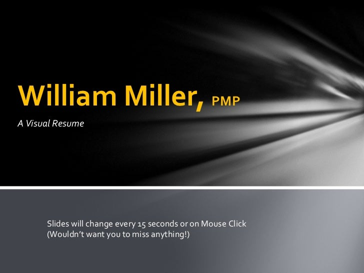 A Visual Resume William Miller,  PMP Slides will change every 15 seconds or on Mouse Click (Wouldn't want you to miss anyt...