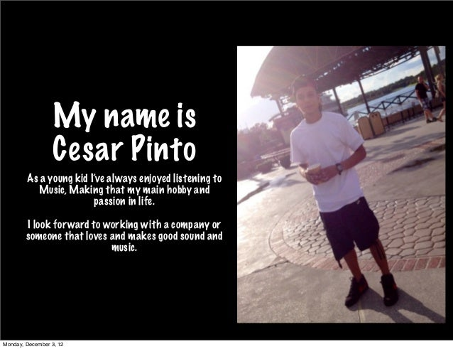 My name is                  Cesar Pinto        As a young kid I've always enjoyed listening to           Music, Making tha...