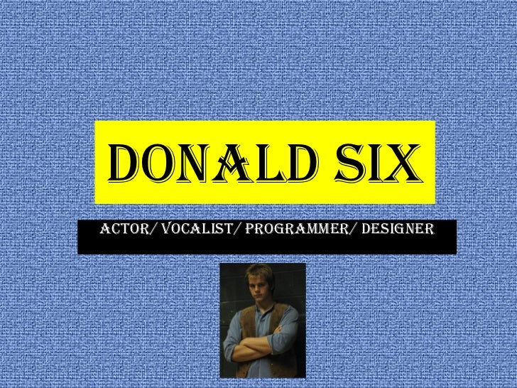 Donald SixActor/ Vocalist/ Programmer/ Designer