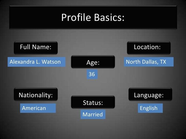 Profile Basics:<br />Full Name:<br />Location:<br />Age:<br />Alexandra L. Watson<br />North Dallas, TX<br />36<br />Natio...