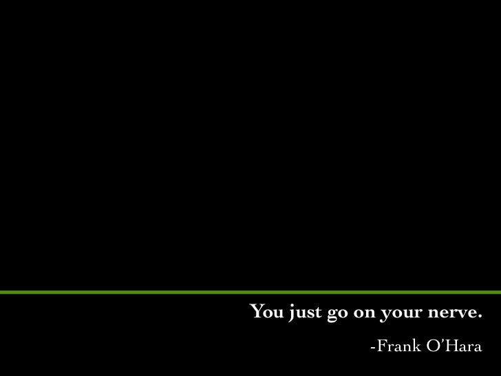 You just go on your nerve.             -Frank O'Hara