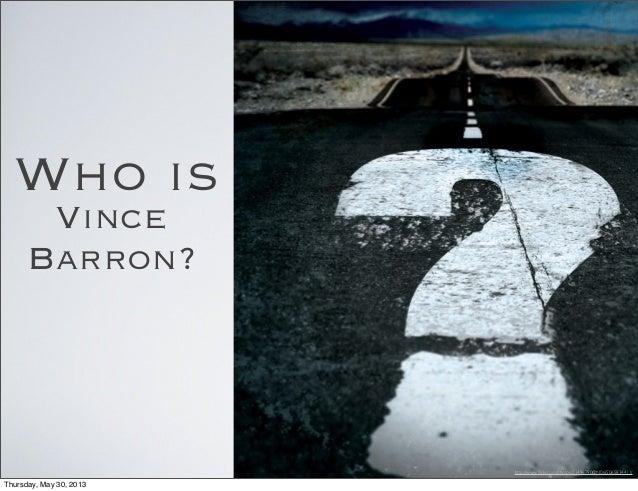 Who isVinceBarron?http://www.flickr.com/photos/21496790@N06/5065834411/Thursday, May 30, 2013