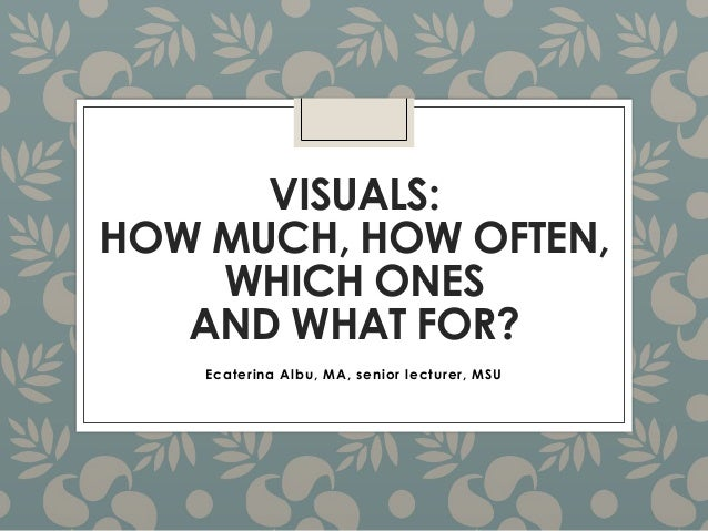 VISUALS: HOW MUCH, HOW OFTEN, WHICH ONES AND WHAT FOR? Ecaterina Albu, MA, senior lecturer, MSU