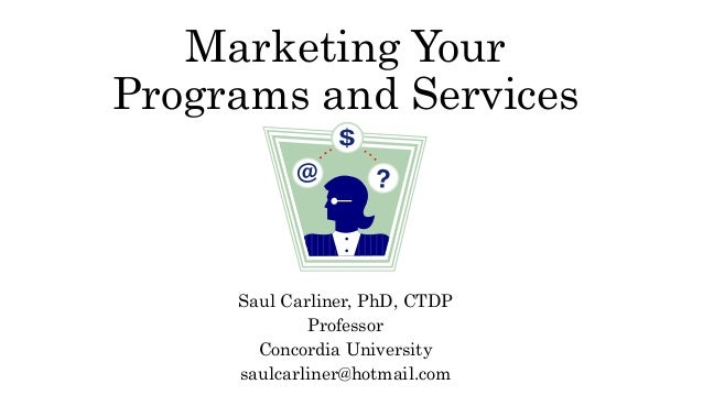 Marketing Your Programs and Services Saul Carliner, PhD, CTDP Professor Concordia University saulcarliner@hotmail.com