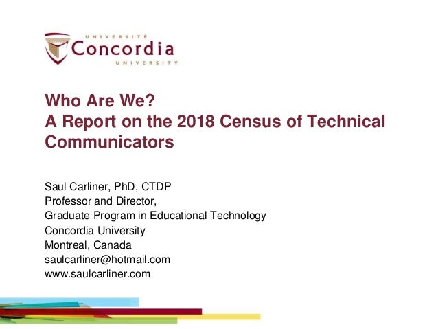 Who Are We? A Report on the 2018 Census of Technical Communicators Saul Carliner, PhD, CTDP Professor and Director, Gradua...
