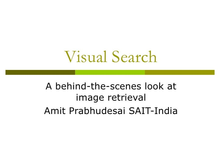 Visual Search A behind-the-scenes look at image retrieval Amit Prabhudesai SAIT-India
