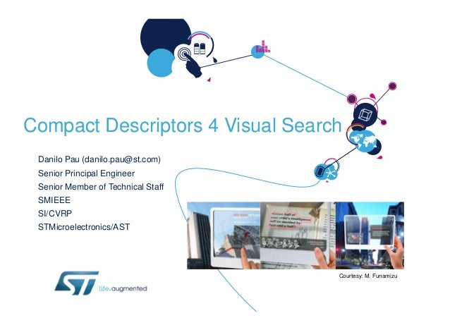 Compact Descriptors 4 Visual Search Danilo Pau (danilo.pau@st.com) Senior Principal Engineer Senior Member of Technical St...