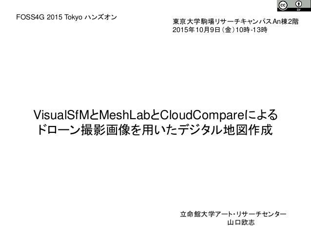 VisualSfMとMeshLabとCloudCompareによる ドローン撮影画像を用いたデジタル地図作成 東京大学駒場リサーチキャンパスAn棟2階 2015年10月9日(金)10時-13時 FOSS4G 2015 Tokyo ハンズオン 立...