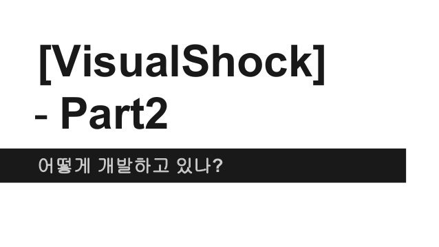 [VisualShock] - Part2 어떻게 개발하고 있나?
