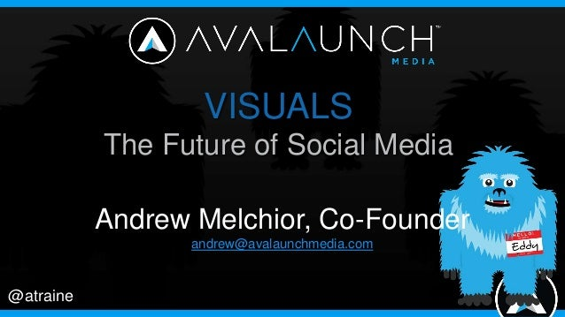 @atraine VISUALS The Future of Social Media Andrew Melchior, Co-Founder andrew@avalaunchmedia.com