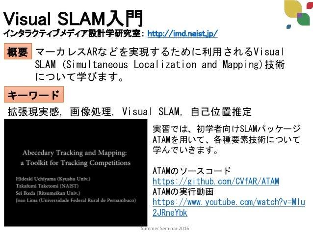 Visual SLAM入門 インタラクティブメディア設計学研究室: http://imd.naist.jp/ 概要 キーワード マーカレスARなどを実現するために利用されるVisual SLAM (Simultaneous Localizati...
