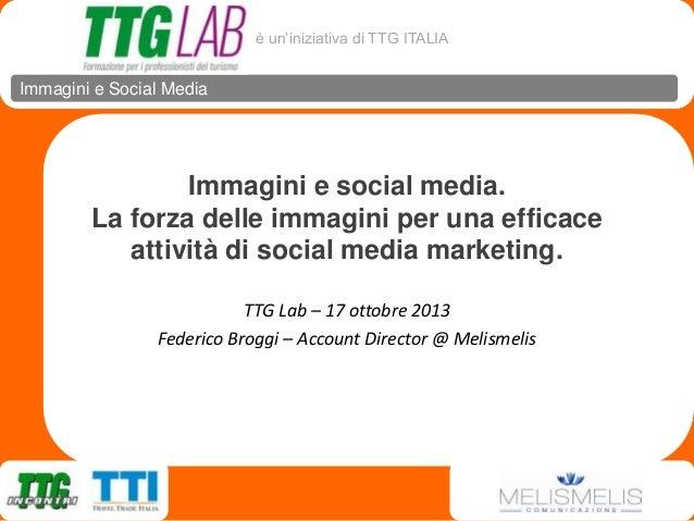 è un'iniziativa di TTG ITALIA  Immagini e Social Media  Immagini e social media. La forza delle immagini per una efficace ...