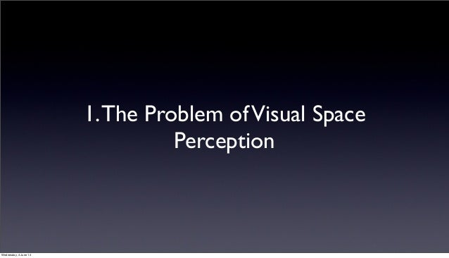 space perception Space perception is a process through which humans and other organisms  become aware of the relative positions of their own bodies and objects around  them.