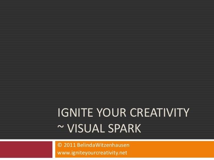 Ignite Your Creativity ~ Visual Spark<br />© 2011 BelindaWitzenhausen<br />www.igniteyourcreativity.net<br />