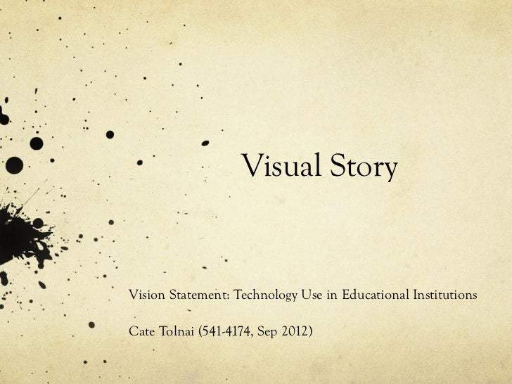 Visual StoryVision Statement: Technology Use in Educational InstitutionsCate Tolnai (541-4174, Sep 2012)