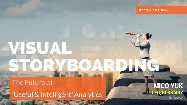 VISUAL STORYBOARDING The Future of  'Useful & Intelligent' Analytics LET YOUR DATA SPEAK MICO YUK CEO, BI BRAINZ @micoyuk