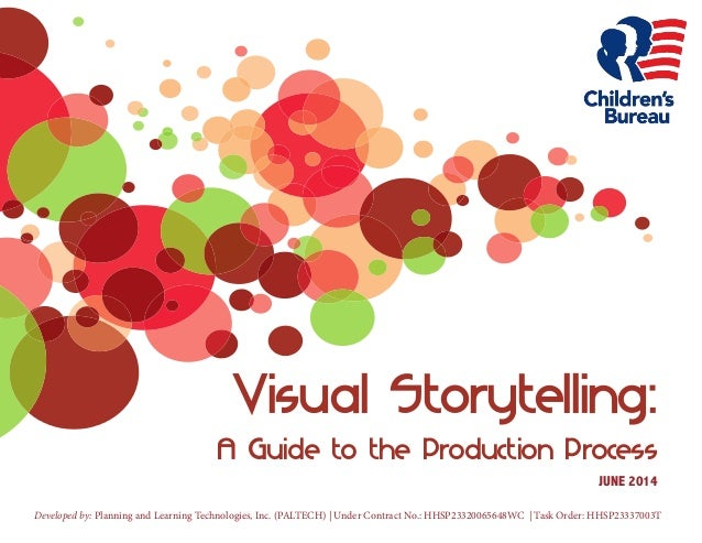 Visual Storytelling:  AGuide to the Production Process  JUNE 2014  Developed by: Planning and Learning Technologies, Inc. ...