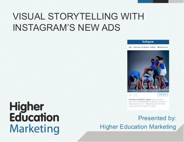 VISUAL STORYTELLING WITH INSTAGRAM'S NEW ADS Presented by: Higher Education Marketing