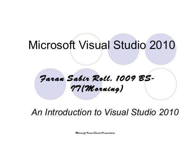 Microsoft Visual Studio 2010 An Introduction to Visual Studio 2010 Faran Sabir Roll. 1009 BS- IT(Morning) Microsoft Visual...