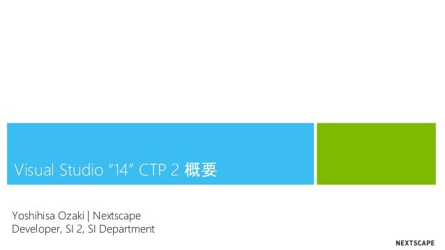 "Visual Studio ""14"" CTP 2 概要 Yoshihisa Ozaki | Nextscape Developer, SI 2, SI Department"