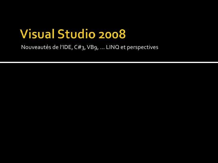 Visual Studio 2008<br />Nouveautés de l'IDE, C#3, VB9, … LINQ et perspectives<br />